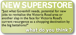 new superstore - Just what Govanhill needs, potential for new jobs to revitalise the Victoria Road area or another slap in the face for Victoria Road's current resurgence as a shopping destination by the big battalions?